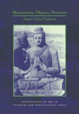 Monuments, Objects, Histories by Tapati Guha-Thakurta