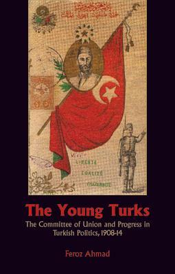 The Young Turks: The Committee of Union and Progress in Turkish Politics, 1908-1914