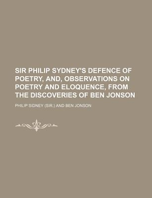 Sir Philip Sydney's Defence of Poetry, And, Observations on Poetry and Eloquence, from the Discoveries of Ben Jonson