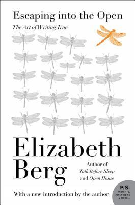 Escaping into the open: the art of writing true by Elizabeth Berg