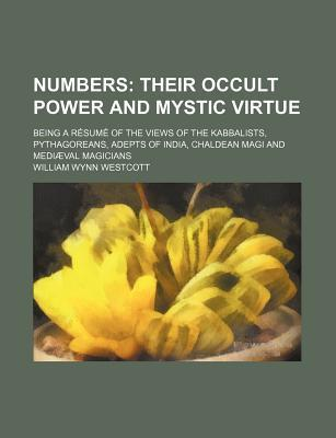 Numbers; Their Occult Power and Mystic Virtue. Being a Resume of the Views of the Kabbalists, Pythagoreans, Adepts of India, Chaldean Magi and Mediaeval Magicians