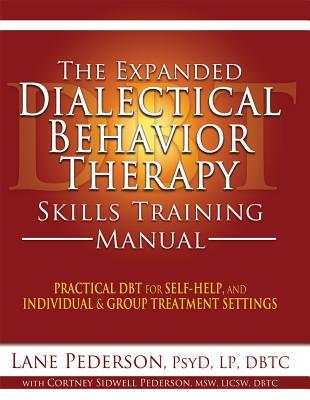 The Expanded Dialectical Behavior Therapy Skills Training Manual: Practical DBT for Self-Help, and Individual and Group Treatment Settings