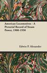 American Locomotives - A Pictorial Record of Steam Power, 1900-1950