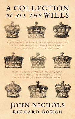 A Collection of All the Wills Now Known to be Extant, of the Kings and Queens of England, Princes and Princesses of Wales, and Every Branch of the Blood Royal, from the Reign of William the Conqueror to That of Henry the Seventh