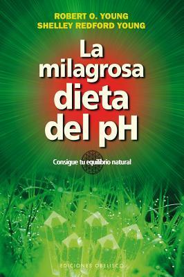 La Milagrosa Dieta del PH: Consigue Tu Equilibrio Natural por Robert O. Young, Shelley Redford Young, Gabriel Cousens