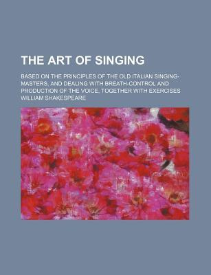 The Art of Singing; Based on the Principles of the Old Italian Singing-Masters, and Dealing with Breath-Control and Production of the Voice, Together