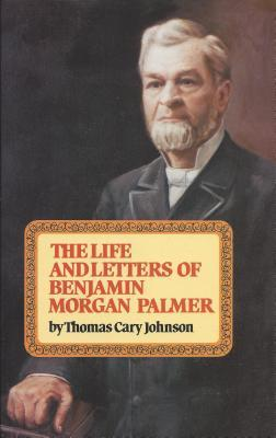 The Life & Letters of Benjamin Morgan Palmer by Thomas Cary Johnson