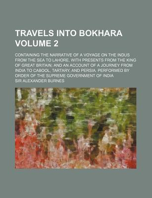 Travels into Bokhara; Containing the Narrative of a Voyage on the Indus from the Sea to Lahore, with Presents from the King of Great Britain, Volume 2