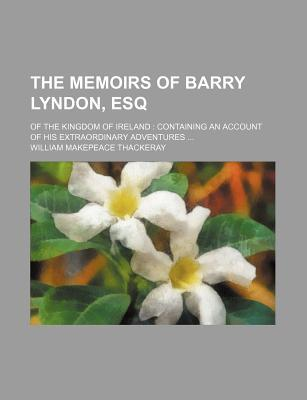 The Memoirs of Barry Lyndon, Esq; Of the Kingdom of Ireland Containing an Account of His Extraordinary Adventures