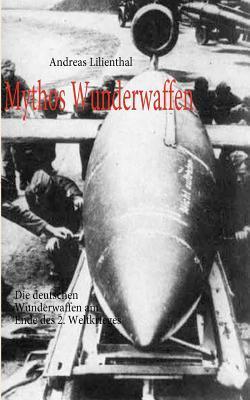 Mythos Wunderwaffen: Die deutschen Wunderwaffen am Ende des 2. Weltkrieges
