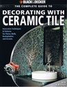 The Complete Guide to Decorating with Ceramic Tile: Innovative Techniques & Patterns for Floors, Walls, Backsplashes & Accents