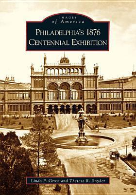Philadelphia's 1876 Centennial Exhibition by Linda P. Gross