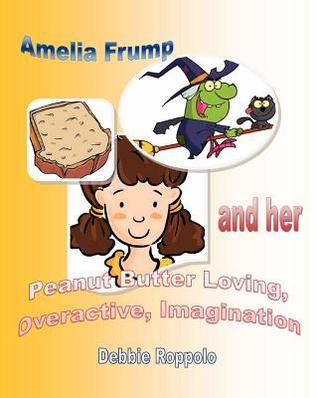 Amelia Frump & Her Peanut Butter Loving Overactive Imagination by Debbie Roppolo