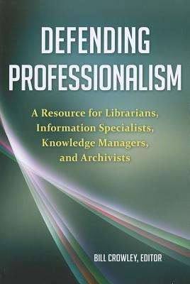 Defending Professionalism: A Resource for Librarians, Information Specialists, Knowledge Managers, and Archivists