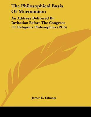 The Philosophical Basis Of Mormonism: An Address Delivered By Invitation Before The Congress Of Religious Philosophies (1915)
