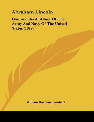 Abraham Lincoln: Commander-In-Chief of the Army and Navy of the United States (1899)