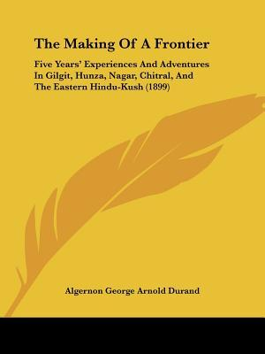 The Making Of A Frontier: Five Years' Experiences And Adventures In Gilgit, Hunza, Nagar, Chitral, And The Eastern Hindu-Kush (1899)