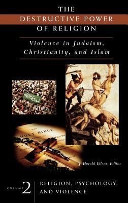 The Destructive Power of Religion: Violence in Judaism, Christianity, and Islam. Volume 2: Religion, Psychology, and Violence