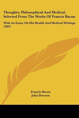 Thoughts, Philosophical and Medical, Selected from the Works of Francis Bacon: With an Essay on His Health and Medical Writings (1867)