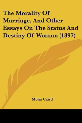 The Morality Of Marriage And Other Essays On The Status And Destiny