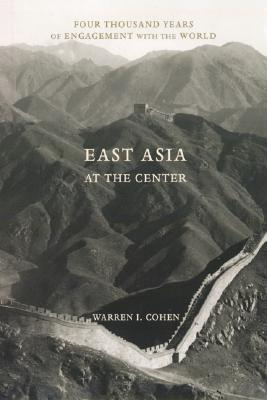 East Asia at the Center by Warren I. Cohen