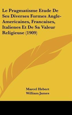 Le Pragmatisme Etude de Ses Diverses Formes Angle-Americaines, Francaises, Italienes Et de Sa Valeur Religieuse (1909)