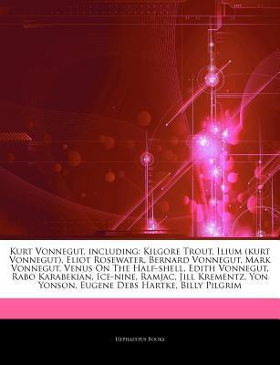 Articles on Kurt Vonnegut, Including: Kilgore Trout, Ilium (Kurt Vonnegut), Eliot Rosewater, Bernard Vonnegut, Mark Vonnegut, Venus on the Half-Shell, Edith Vonnegut, Rabo Karabekian, Ice-Nine, Ramjac, Jill Krementz, Yon Yonson