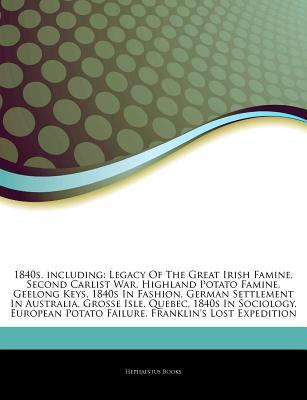Articles on 1840s, Including: Legacy of the Great Irish Famine, Second Carlist War, Highland Potato Famine, Geelong Keys, 1840s in Fashion, German Settlement in Australia, Grosse Isle, Quebec, 1840s in Sociology, European Potato Failure