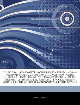 Articles on Behavioral Economists, Including: Daniel Kahneman, Richard Thaler, Colin Camerer, Matthew Rabin, Charles A. Holt, Dan Ariely, Howard Rachlin, Hersh Shefrin, Justin Wolfers, Arthur C. Brooks, Herbert Gintis
