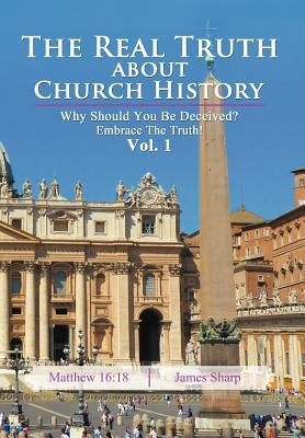 the-real-truth-about-church-history-why-should-you-be-deceived-embrace-the-truth-vol-1