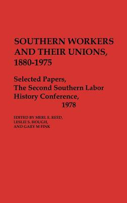 Southern Workers and Their Unions, 1880-1975: Selected Papers, the Second Southern Labor History Conference, 1978