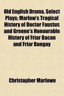 Old English Drama, Select Plays; Marlow's Tragical History of Doctor Faustus and Greene's Honourable History of Friar Bacon and Friar Bungay