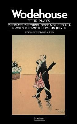 """Four Plays: """"The Play's the Thing""""; """"Good Morning, Bill""""; """"Come on, Jeeves""""; """"Leave it to Psmith"""""""