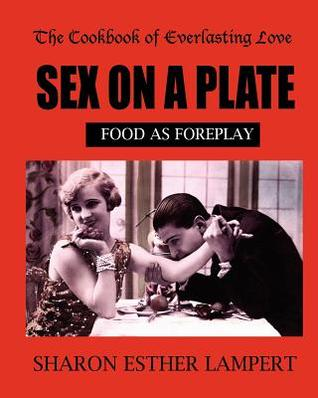 The Cookbook of Everlasting Love: Sex on a Plate: Food as Foreplay