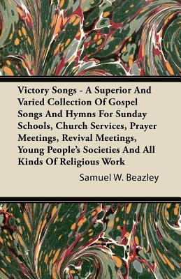 Victory Songs - A Superior And Varied Collection Of Gospel Songs And Hymns For Sunday Schools, Church Services, Prayer Meetings, Revival Meetings, Young People's Societies And All Kinds Of Religious Work