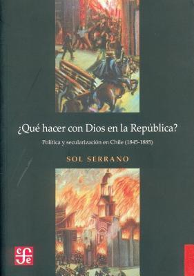 Que Hacer Con Dios En La Republica? Politica y Secularizacion En Chile