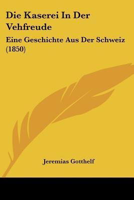 Die Kaserei in Der Vehfreude: Eine Geschichte Aus Der Schweiz (1850)