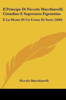 Il Principe Di Niccolo Macchiavelli Cittadino E Segretario Figrentino: E La Mente Di Un Uomo Di Stato (1849)