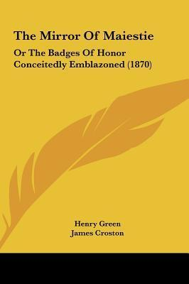 The Mirror of Maiestie: Or the Badges of Honor Conceitedly Emblazoned