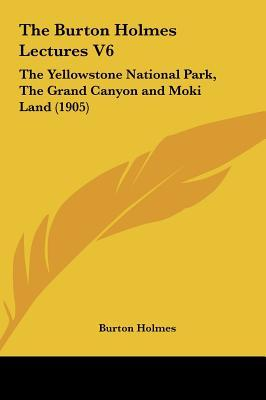 The Burton Holmes Lectures V6: The Yellowstone National Park, the Grand Canyon and Moki Land (1905)