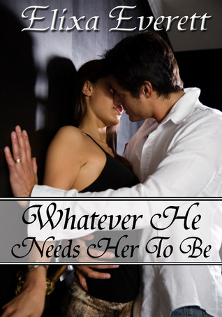 Whatever He Needs Her To Be by Elixa Everett
