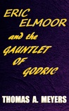 Eric Elmoor and The Gauntlet of Godric by Thomas A.  Meyers