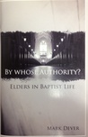 By Whose Authority? Elders In Baptist Life