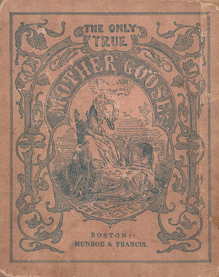 The Only True Mother Goose Melodies: An Exact Reproduction of the Text and Illustrations of the Original Edition Published and Copyrighted in Boston in the Year 1833 by Munroe & Francis