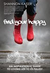 Find Your Happy - An Inspirational Guide on Loving Life to its Fullest