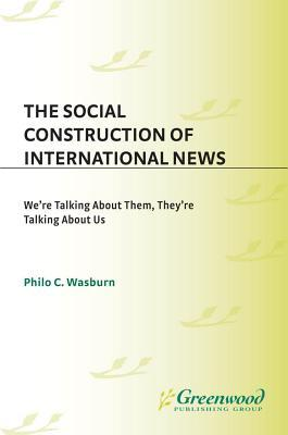 The Social Construction Of International News We're Talking About Them, They're Talking About Us