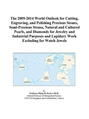 The 2009-2014 World Outlook for Cutting, Engraving, and Polishing Precious Stones, Semi-Precious Stones, Natural and Cultured Pearls, and Diamonds for