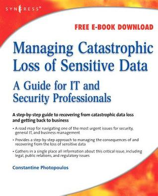 Managing Catastrophic Loss of Sensitive Data: A Guide for It and Security Professionals