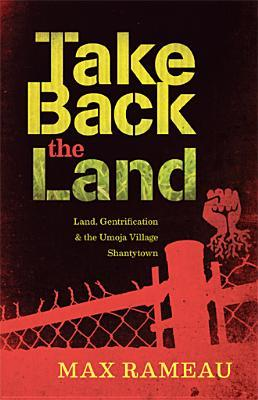Ebook Take Back the Land: Land, Gentrification & the Umoja Village Shantytown by Max Rameau TXT!