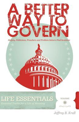 A Better Way to Govern: Helping Politicians, Preachers and Problem Solvers Find Solutions